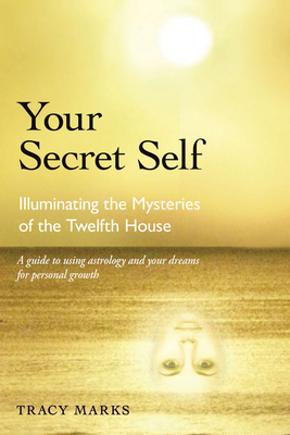 Your Secret Self: Illuminating the Mysteries of the Twelfth House - Marks, Tracy