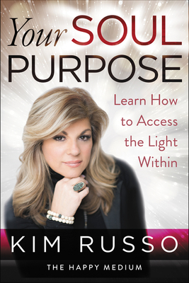 Your Soul Purpose: Learn How to Access the Light Within - Russo, Kim