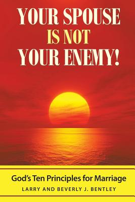 Your Spouse Is Not Your Enemy!: God's Ten Principles for Marriage - Bentley, Larry & Beverly J