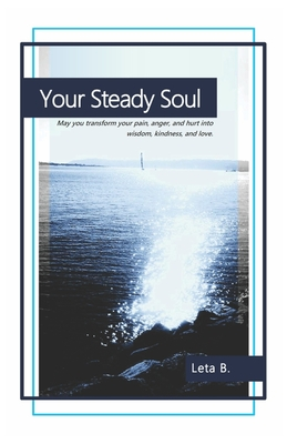 Your Steady Soul: May You Transform Your Pain, Anger, and Hurt Into Wisdom, Kindness, and Love. - B, Leta