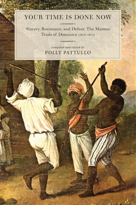 Your Time Is Done Now: Slavery, Resistance, and Defeat: The Maroon Trials of Dominica (1813-1814) - Pattullo, Polly
