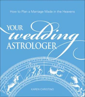 Your Wedding Astrologer: How to Plan a Marriage Made in the Heavens - Christino, Karen