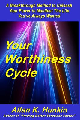 Your Worthiness Cycle: A Breakthrough Method to Unleash Your Power to Manifest the Life You've Always Wanted - Hunkin, Allan K