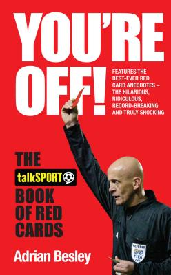 You're Off!: The TalkSport Book of Red Cards - Besley, Adrian
