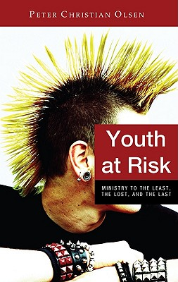 Youth at Risk: Ministry to the Least, the Lost, and the Last - Olsen, Peter Christian
