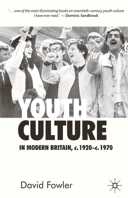 Youth Culture in Modern Britain, c.1920-c.1970: From Ivory Tower to Global Movement - A New History - Fowler, David