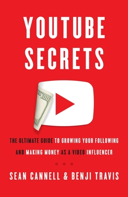 YouTube Secrets: The Ultimate Guide to Growing Your Following and Making Money as a Video Influencer - Travis, Benji, and Cannell, Sean