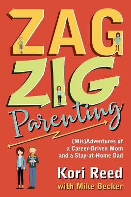 Zagzig Parenting: (Mis)Adventures of a Career-Driven Mom and a Stay-At-Home Dad - Reed, Kori, and Becker, Mike