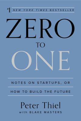 Zero to One: Notes on Startups, or How to Build the Future - Thiel, Peter, and Masters, Blake