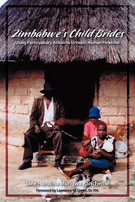 Zimbabwe's Child Brides: Using Participatory Action to Unleash Human Potential - Kanchense, Jane Handina Murigwa, and Green, Lawrence W. (Foreword by)