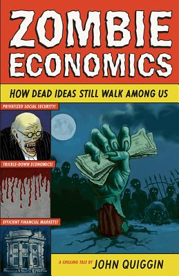 Zombie Economics: How Dead Ideas Still Walk Among Us - Quiggin, John
