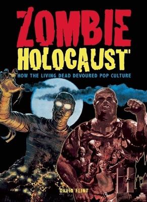Zombie Holocaust: How the Living Dead Devoured Pop Culture - Flint, David