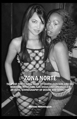 Zona Norte: The Post-Structural Body of Erotic Dancers and Sex Workers in Tijuana, San Diego and Los Angeles: An Auto/Ethnography of Desire and Addiction - Hemmingson, Michael