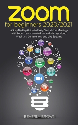 Zoom for Beginners 2020/2021: A Step-By-Step Guide to Easily Start Virtual Meetings with Zoom. Learn How to Plan and Manage Video Webinars, Conferences, and Live Streams - Brown, Beverly