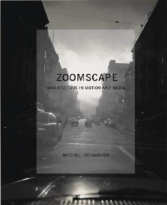 Zoomscape: Architecture in Motion and Media - Schwarzer, Mitchell, and Scwharzer, Mitchell