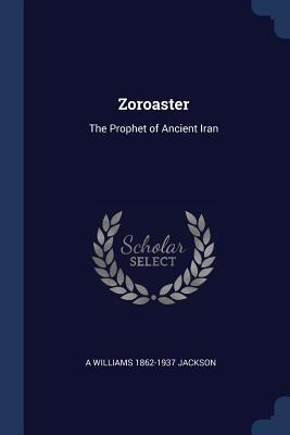 Zoroaster: The Prophet of Ancient Iran - Jackson, A Williams 1862-1937