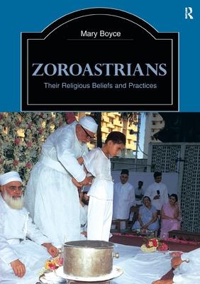 Zoroastrians: Their Religious Beliefs and Practices - Boyce, Mary