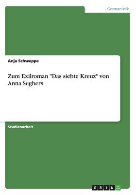 Zum Exilroman Das Siebte Kreuz Von Anna Seghers - Schweppe, Anja