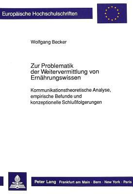 Zur Problematik Der Weitervermittlung Von Ernaehrungswissen: Kommunikationstheoretische Analyse, Empirische Befunde Und Konzeptionelle Schlussfolgerungen - Becker, Wolfgang, Dr.